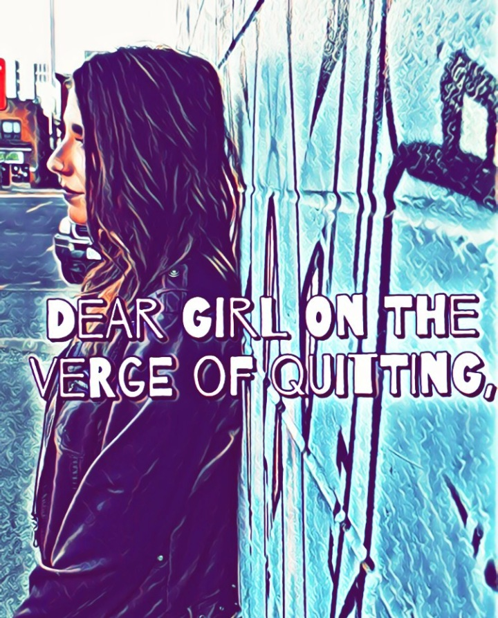 Dear Girl on the Verge of Quitting